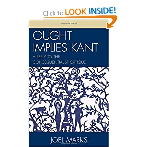 Ought Implies Kant: A Reply to the Consequentialist Critique Joel Marks