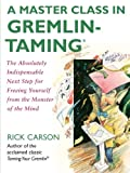A Master Class in Gremlin-Taming(R): The Absolutely Indispensable Next Step for Freeing Yourself from the Monster of the Mind