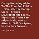 Dating: Becoming Alpha to the Core, 2nd Edition: Dominate the Dating Scene through Developing the Six Key Alpha Male Traits Fast (       UNABRIDGED) by Rick Johnson Narrated by Gene Blake