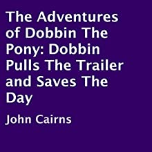 The Adventures of Dobbin the Pony: Dobbin Pulls the Trailer and Saves the Day (       UNABRIDGED) by John Cairns Narrated by Joanna Riley