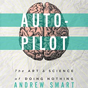 Autopilot: The Art & Science of Doing Nothing | [Andrew Smart]