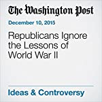 Republicans Ignore the Lessons of World War II | Dana Milbank