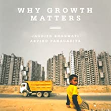 Why Growth Matters: How Economic Growth in India Reduced Poverty and the Lessons for Other Developing Countries (       UNABRIDGED) by Jagdish Bhagwati, Arvind Panagariya Narrated by Manish Dongardive