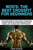 WODs! The Best Crossfit  For Beginners: A Powerful Step By Step Guide To Integrating Crossfit WODs Into Your Workout To Lose Weight, Gain Muscle And ... Workout, Cardio Workout, Work Out Daily)
