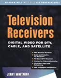 Television Receivers: Digital Video for DTV, Cable, and Satellite (0071380426) by Whitaker,Jerry