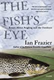 The Fish's Eye: Essays About Angling and the Outdoors (0312421699) by Frazier, Ian