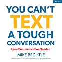 You Can't Text a Tough Conversation: #RealCommunicationNeeded Audiobook by Mike Bechtle Narrated by Claton Butcher