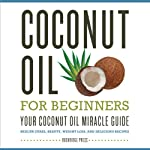 Coconut Oil for Beginners: Your Coconut Oil Miracle Guide: Health Cures, Beauty, Weight Loss, and Delicious Recipes |  Rockridge Press