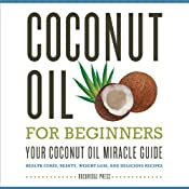 Coconut Oil for Beginners: Your Coconut Oil Miracle Guide: Health Cures, Beauty, Weight Loss, and Delicious Recipes | [Rockridge Press]