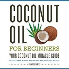 Coconut Oil for Beginners: Your Coconut Oil Miracle Guide: Health Cures, Beauty, Weight Loss, and Delicious Recipes (       UNABRIDGED) by Rockridge Press Narrated by Kevin Pierce