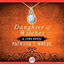 Daughter of Witches: Lyra, Book 2 (       UNABRIDGED) by Patricia C. Wrede Narrated by Nicole Greevy