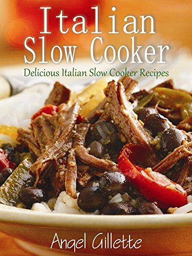 Italian Slow Cooker: Delicious Italian Slow Cooker Recipes by Angel Gillette