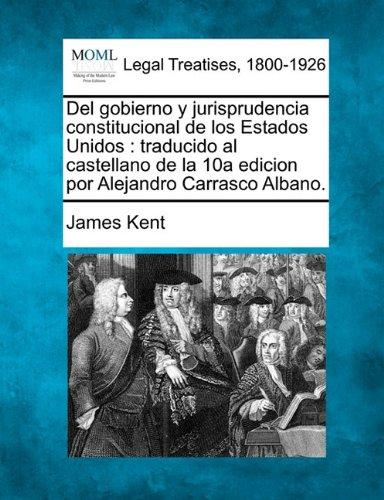 Del gobierno y jurisprudencia constitucional de los Estados Unidos traducido al castellano de la 10a edicion por Alejandro Carrasco Albano.  [Kent, James] (Tapa Blanda)