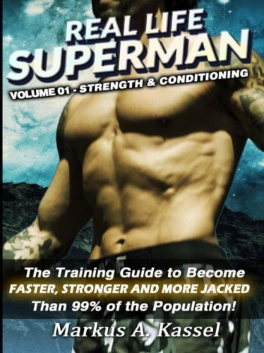Real Life Superman: the Training Guide to Become Faster, Stronger and More Jacked than 99% of the Population: Volume 01 - Strength & Conditioning (Volume 1) PDF