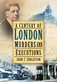 John J Eddleston A Century of London Murder & Executions