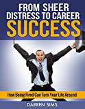 img - for From Sheer Distress to Career Success: How Being Fired Can Turn Your Life Around (Career Success, Job Search) book / textbook / text book