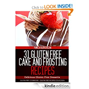 31 Gluten Free Cake and Frosting Recipes - Delicious Gluten Free Desserts (Gluten Free Cookbook - The Gluten Free Recipes Collection)