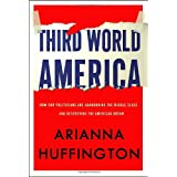Third World America: How Our Politicians Are Abandoning the Middle Class and Betraying the American Dreamby Arianna Huffington