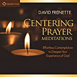 Centering Prayer Meditations: Effortless Contemplation to Deepen Your Experience of God | David Frenette