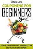 img - for Couponing for Beginners: Extreme Strategies to Save Thousands a Year by Effectively Using Coupons (Couponing - Your Secret Guide to Using Coupons for Money Saving Success) book / textbook / text book