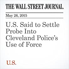 U.S. Said to Settle Probe Into Cleveland Police's Use of Force (       UNABRIDGED) by Gary Fileds, Devlin Barrett Narrated by Ken Borgers