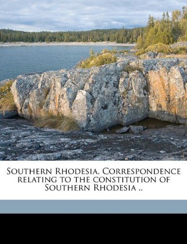 Southern Rhodesia. Correspondence relating to the constitution of Southern Rhodesia ..