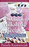 50 Delicious Milkshake Recipes - Perfect Milkshakes To Serve As Frozen Treats and Desserts (The Summer Dessert Recipes And The Best Dessert Recipes Collection)