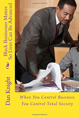 Black Businesses Matter So Lives Can Be Advanced: When You Control Business You Control Total Society: Volume 1 (Business Is What Blacks Need to Concentrate on)