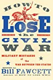How to Lose the Civil War: Military Mistakes of the War Between the States (0061807273) by Fawcett, Bill