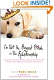 I'm Not the Biggest Bitch in This Relationship: Hilarious, Heartwarming Tales About Man's Best Friend from America's Favorite Hu morists