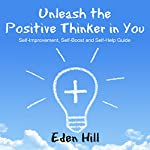 Unleash the Positive Thinker in You: Self-Improvement, Self-Boost and Self-Help Guide | Eden Hill