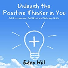 Unleash the Positive Thinker in You: Self-Improvement, Self-Boost and Self-Help Guide (       UNABRIDGED) by Eden Hill Narrated by Aurora Goldstein