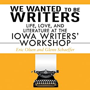 We Wanted to be Writers: Life, Love, and Literature at the Iowa Writers' Workshop | [Eric Olsen, Glenn Schaffer]