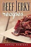 Beef Jerky Recipes: Homemade Beef Jerky, Turkey Jerky, Buffalo Jerky, Fish Jerky, and Venison Jerky Recipes