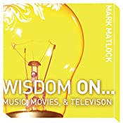 Wisdom On … Music, Movies & Television | Mark Matlock