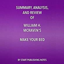 Summary, Analysis, and Review of William H. McRaven's Make Your Bed: Little Things That Can Change Your Life and Maybe the World Audiobook by  Start Publishing Notes Narrated by Michael Gilboe
