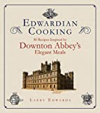 Edwardian Cooking: 80 Recipes Inspired by Downton Abbeys Elegant Meals