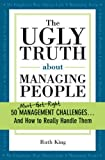 img - for Ugly Truth about Managing People: 50 (Must-Get-Right) Management Challenges...And How to Really Handle Them book / textbook / text book