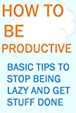 How To Be Productive: Basic Tips to Stop Being Lazy and Get Stuff Done