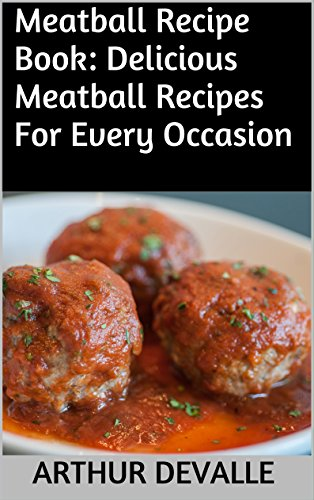 Meatball Recipe Book: Delicious Meatball Recipes For Every Occasion by ARTHUR DEVALLE