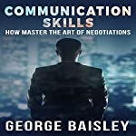 Communication Skills: How to Master the Art of Negotiations | George Baisley