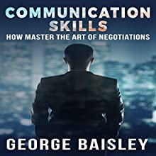 Communication Skills: How to Master the Art of Negotiations | Livre audio Auteur(s) : George Baisley Narrateur(s) : Paul Henry