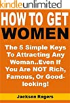 How to Get Women: The 5 Simple Keys T...
