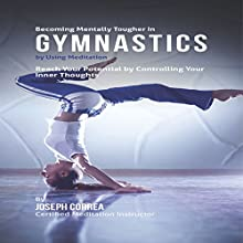 Becoming Mentally Tougher in Gymnastics by Using Meditation: Reach Your Potential by Controlling Your Inner Thoughts (       UNABRIDGED) by Joseph Correa Narrated by Andrea Erickson