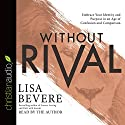 Without Rival: Incomparably Made, Uniquely Loved, Powerfully Purposed Hörbuch von Lisa Bevere Gesprochen von: Lisa Bevere
