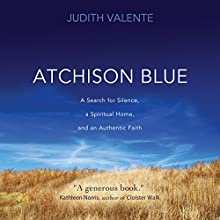 Atchison Blue: A Search for Silence, a Spiritual Home, and a Living Faith (       UNABRIDGED) by Judith Valente Narrated by Judith Valente