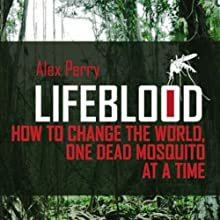Lifeblood: How to Change the World One Dead Mosquito at a Time (       UNABRIDGED) by Alex Perry Narrated by Ken Maxon