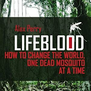 Lifeblood: How to Change the World One Dead Mosquito at a Time | [Alex Perry]