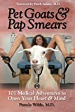 Pet Goats & Pap Smears: 101 Medical Adventures to Open Your Heart & Mind