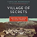 Village of Secrets: Defying the Nazis in Vichy France (       UNABRIDGED) by Caroline Moorehead Narrated by Suzanne Toren